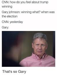 Gary Meme - cnn how do you feel about trump winning gary johnson winning what