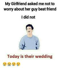Best Friend Memes - my girlfriend asked me not to worry about her guy best friend i did