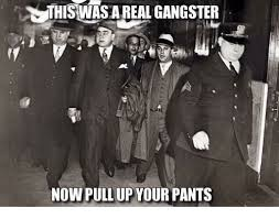 Real Gangster Meme - this wasa real gangster now pull up your pants meme on me me