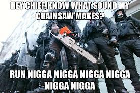 Chainsaw Meme - hey chief know what sound my chainsaw makes run nigga nigga nigga
