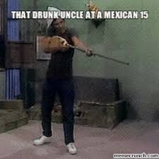 Drunk Mexican Meme - drunk uncle at a mexican 15