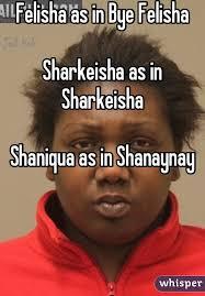 Sharkeisha Meme - as in bye felisha sharkeisha as in sharkeisha shaniqua as in shanaynay