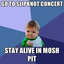 Mosh Pit Meme - go to slipknot concert stay alive in mosh pit create meme