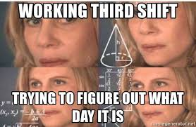 Third Shift Meme - working third shift trying to figure out what day it is confused