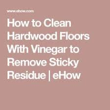 Cleaning Hardwood Floors With Vinegar How To Clean Hardwood Floors With Vinegar To Remove Sticky Residue