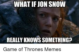 Jon Snow Memes - what if jon snow really knowssomething game of thrones memes game