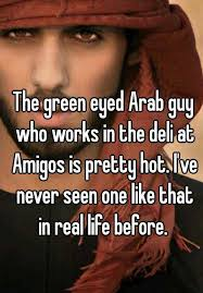 Arab Guy Meme - the green eyed arab guy who works in the deli at amigos is pretty