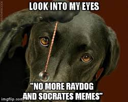 My Eyes Meme - look into my eyes no more raydog and socrates memes