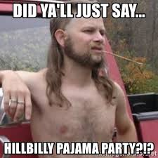Hillbilly Meme - did ya ll just say hillbilly pajama party stereotypical