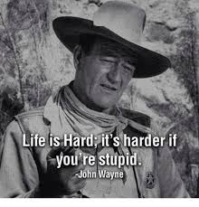 John Wayne Memes - life is hard it s harder if you re stupid john wayne meme on me me