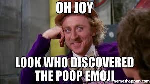 Joy Meme - oh joy look who discovered the poop emoji meme willywonka 51746