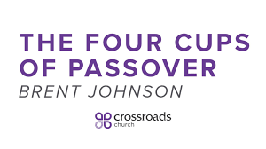four cups passover message the four cups of passover from brent johnson
