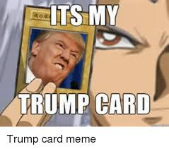 Cards Meme - its my trump card meme on me me