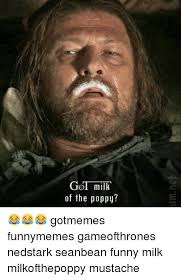 Funny Mustache Memes - got milk of the poppy gotmemes funnymemes gameofthrones