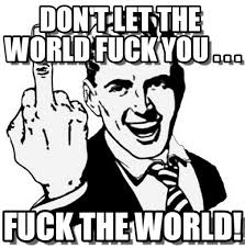 Fuck The World Memes - don t let the world fuck you on memegen