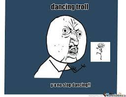 Dancing Troll Meme - dancing troll y u no by cigaropetersen453 meme center