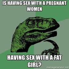 Pregnant Girl Meme - is having sex with a pregnant women having sex with a fat girl