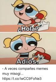 Memes Hola - hola adios a veces compartes memes muy misogi