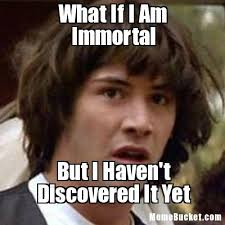 Immortal Meme - what if i am immortal create your own meme
