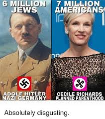 Absolutely Disgusting Meme - 6 million 7 million jews america adolf hitler cecile richards nazi
