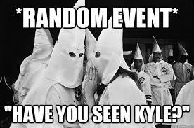 Kyle Memes - random event have you seen kyle kkkyle quickmeme