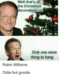 Robin Williams Meme - well that s all the christmas ecorations u only one more thing to