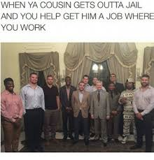 Funny Cousin Memes - when ya cousin gets outta jail and you help get him a job where