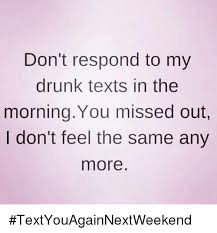 Drunk Text Meme - don t respond to my drunk texts in the morning you missed out i don