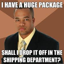 Drop It Meme - i have a huge package shall i drop it off in the shipping