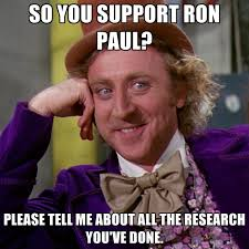 Ron Paul Meme - so you support ron paul please tell me about all the research you
