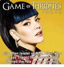Lily Meme - game thrones facts lily allen sister ofalfie allen who plays theon