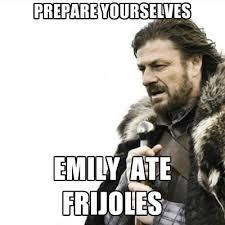 Emily Meme - prepare yourselves emily ate frijoles create meme