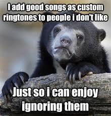 Meme Ringtones - i add good songs as custom ringtones to people i don t like just
