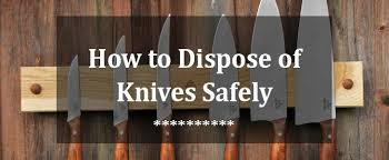 how to dispose of kitchen knives how to dispose of knives safely jpg