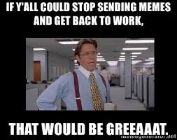 Get To Work Meme - if y all could stop sending memes and get back to work that would