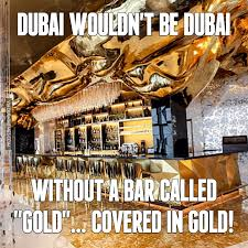 Gold Memes - dubai wouldn t be dubai without a bar called gold covered in