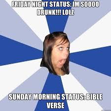 Bible Verse Memes - friday night status im soooo drunk lolz sunday morning status