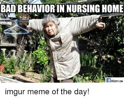 Nursing Home Meme - badbehavior in nursinghome reborn con imgur meme of the day bad
