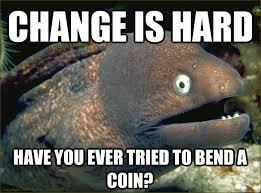 Memes About Change - change is hard have you ever tried to bend a coin bad joke eel