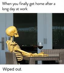 Long Day Memes - when you finally get home after a long day at work berrye wiped out