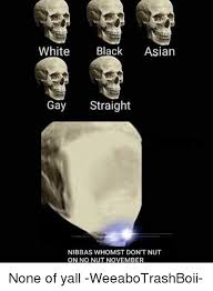 Black Asian Meme - white black asian gay straight nibbas whomst don t nut on no nut