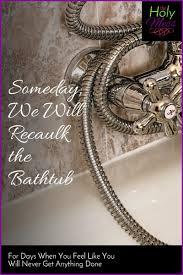 someday we will recaulk the bathtub bathtubs
