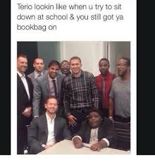 Terio Memes - terio lookin like when u try to sit down at school you still got