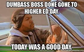 Dumbass Meme - dumbass boss done gone to higher ed day today was a good day