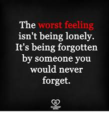 Feeling Lonely Memes - the worst feeling isn t being lonely it s being forgotten by
