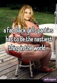 Fat Black Girl Meme - fat black girl s panties has to be the nastiest thing in the world