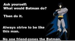 Always Be Batman Meme - ask yourself what would batman do then do it always strive to be