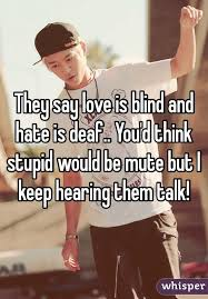 What Is Blind Say Love Is Blind And Is Deaf You U0027d Think Stupid Would Be