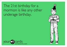 21st Birthday Meme - the 21st birthday for a mormon is like any other underage birthday