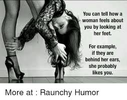 Raunchy Memes - you can tell how a woman feels about you by looking at her feet for